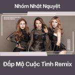 đắp mộ cuộc tình remix - Nhóm Nhật Nguyệt